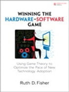 Winning the Hardware-Software Game: Using Game Theory to Optimize the Pace of New Technology Adoption by Ruth D. Fisher