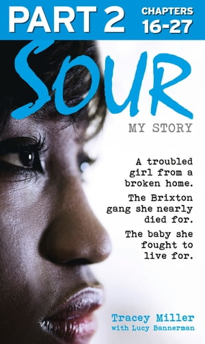 Sour: My Story - Part 2 of 3: A troubled girl from a broken home. The Brixton gang she nearly died for. The baby she fought to live for. by Tracey Miller