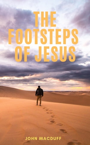 The Footsteps of Jesus: Things to be sought and things to be shunned by John Macduff