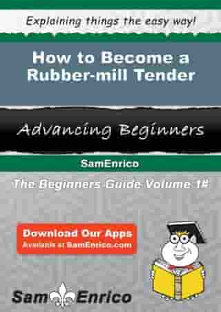 How to Become a Rubber-mill Tender: How to Become a Rubber-mill Tender by Lesia Solano