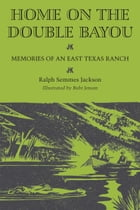 Home on the Double Bayou: Memories of an East Texas Ranch by Ralph Semmes Jackson