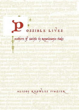 Book Possible Lives: Authors and Saints in Renaissance Italy by Alison Knowles Frazier
