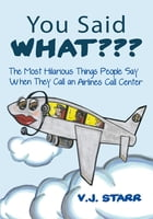 You Said What???: The Most Hilarious Things People Say When They Call an Airlines Call Center by V.J. STARR.