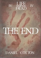 Life Among the Dead 4: The End: Life Among the Dead, #4 by Daniel Cotton