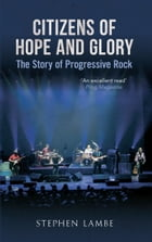 Citizens of Hope and Glory: A Story of Progressive Rock: The Story of Progressive Rock by Stephen Lambe