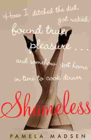 Shameless: How I Ditched the Diet, Got Naked, Found True Pleasure...and Somehow Got Home in Time To Cook Dinner by Pamela Madsen
