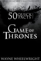 50 Quick Facts About Game of Thrones by Wayne Wheelwright