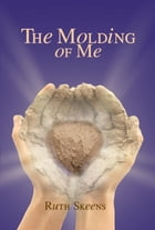 The Molding of Me by Ruth Skeens