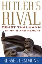 Hitler's Rival: Ernst Thälmann in Myth and Memory by Russel Lemmons