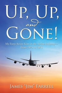 Up, Up, and Gone!: My Forty-Seven Years in the Airline Industry—From 707S to 787S