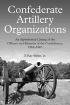 Confederate Artillery Organizations: An Alphabetical Listing of the Officers and Batteries of the Confederacy, 1861-1865 by F. Ray Sibley, Jr.