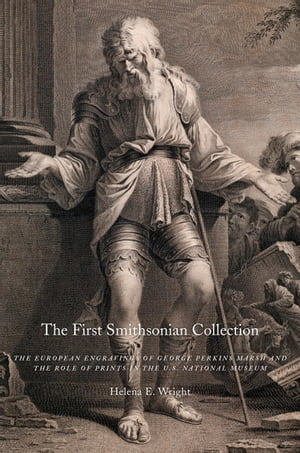 The First Smithsonian Collection The European Engravings of George Perkins Marsh and the Role of Prints in the U.S. National Museum