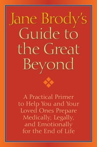 Jane Brody's Guide to the Great Beyond: A Practical Primer to Help You and Your Loved Ones Prepare…