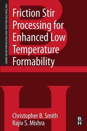 Friction Stir Processing for Enhanced Low Temperature Formability A volume in the Friction Stir Welding and Processing Book Series