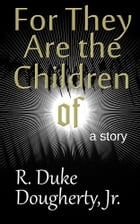 For They Are the Children of by R. Duke Dougherty, Jr.