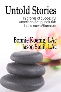 Untold Stories: Twelve Stories of Successful American Acupuncturists in the New Millennium