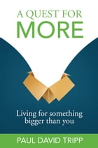 A Quest for More: Living for Something Bigger than You by Paul David Tripp