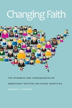 Changing Faith: The Dynamics and Consequences of Americans' Shifting Religious Identities by Darren E. Sherkat