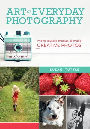 Art of Everyday Photography Move Toward Manual and Make Creative Photos