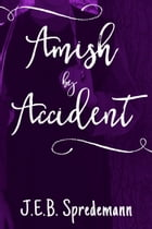 Amish by Accident by J.E.B. Spredemann