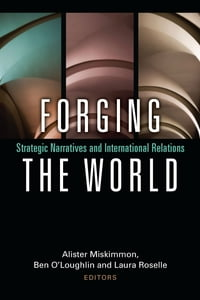 Forging the World: Strategic Narratives and International Relations