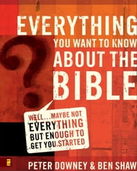 Everything You Want to Know about the Bible: Well…Maybe Not Everything but Enough to Get You Started