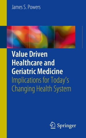 Value Driven Healthcare and Geriatric Medicine: Implications for Today's Changing Health System