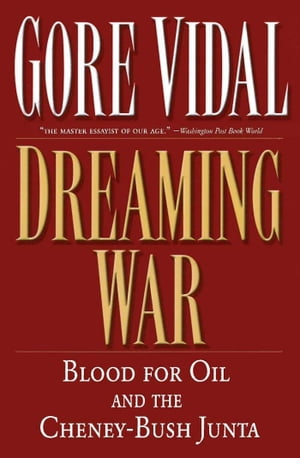 Dreaming War: Blood for Oil and the Cheney-Bush Junta