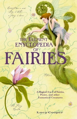 Book THE ELEMENT ENCYCLOPEDIA OF FAIRIES: An A-Z of Fairies, Pixies, and other Fantastical Creatures by Lucy Cooper