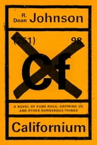 Californium: A novel of punk rock, growing up, and other dangerous things by R. Dean Johnson