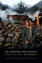 Of Gardens and Graves: Kashmir, Poetry, Politics by Suvir Kaul