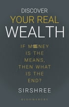 Discover Your Real Wealth: If Money Is the Means,Then What Is the End? by Sirshree