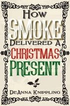 How Smoke Delivered A Christmas Present by DeAnna Knippling