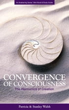 Convergence of Consciousness The Harmonics of Creation: with Study Guide by Patricia & Stanley Walsh