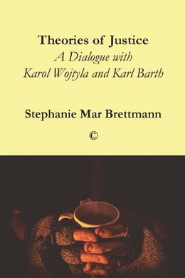 Book Theories of Justice: A Dialogue with Karol Wojtyla and Karl Barth by Stephanie Mar Brettmann