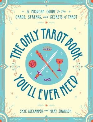 The Only Tarot Book You'll Ever Need: A Modern Guide to the Cards, Spreads, and Secrets of Tarot by Skye Alexander