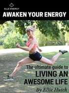 Awaken Your Energy: The Ultimate Guide to Living an Awesome Life by Ellie Hutch