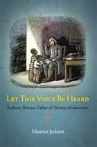 Let This Voice Be Heard: Anthony Benezet, Father of Atlantic Abolitionism by Maurice Jackson
