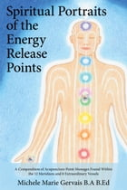 Spiritual Portraits of the Energy Release Points: A Compendium of Acupuncture Point Messages Found Within the 12 Meridians and 8 Extraordinary Vessels by Michele Marie Gervais