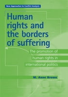 Human Rights and the Borders of Suffering: The Promotion of Human Rights in International Politics by Anne Brown