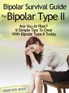 Bipolar 2: Bipolar Survival Guide For Bipolar Type II: Are You At Risk? 9 Simple Tips To Deal With Bipolar Type II Today by Heather Rose