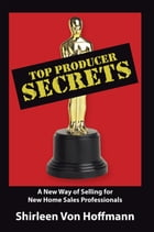 Top Producer Secrets: A New Way of Selling for New Home Sales Professionals by Shirleen Von Hoffmann