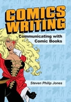 Comics Writing: Communicating with Comic Books by Steven Philip Jones