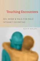 Touching Encounters: Sex, Work, and Male-for-Male Internet Escorting by Kevin Walby