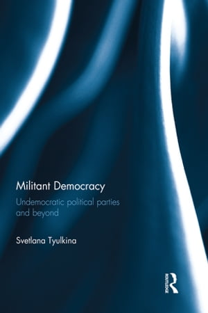 Militant Democracy Undemocratic Political Parties and Beyond