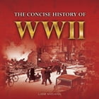 The Concise History of WWII by Liam McCann