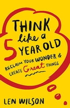 Think Like a 5 Year Old: Reclaim Your Wonder & Create Great Things by Len Wilson