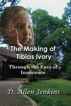 The Making of Tibias Ivory: Through the Eyes of Innocence by D. Allen Jenkins