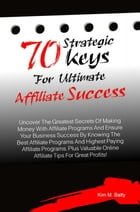 70 Strategic Keys For Ultimate Affiliate Success: Uncover The Greatest Secrets Of Making Money With Affiliate Programs And Ensure Your Business Succes by Kim M. Batty
