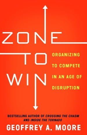 Zone to Win Organizing to Compete in an Age of Disruption